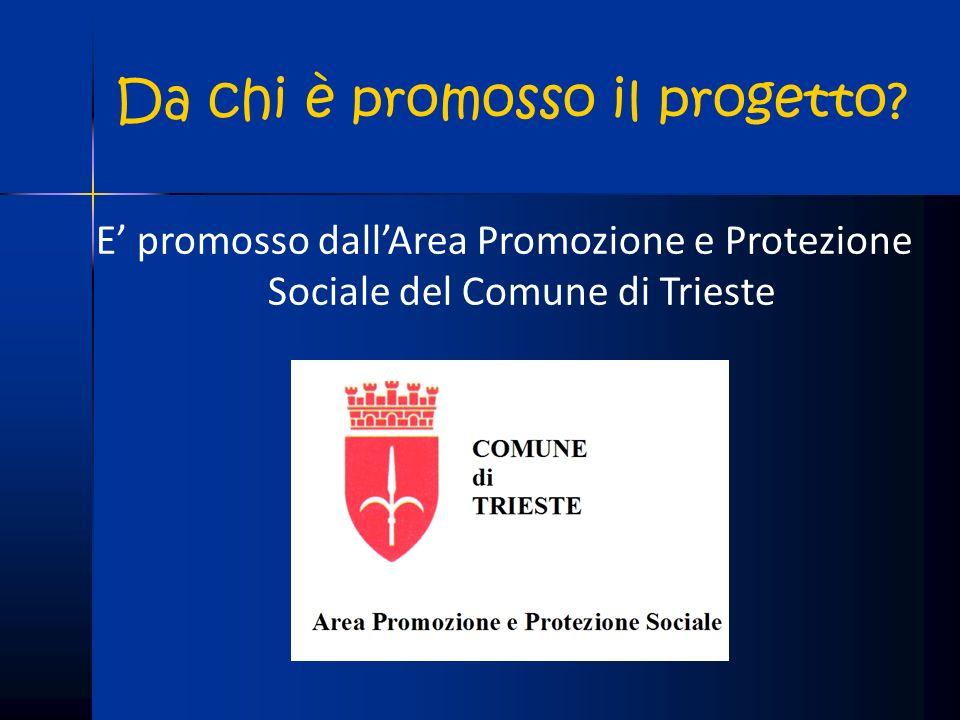 Da chi è promosso il progetto? E promosso dallArea Promozione e Protezione Sociale del Comune di Trieste