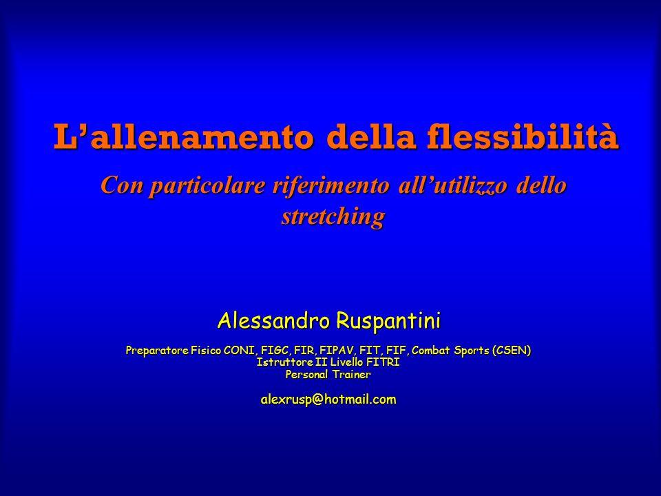 Lallenamento della flessibilità Alessandro Ruspantini Preparatore Fisico CONI, FIGC, FIR, FIPAV, FIT, FIF, Combat Sports (CSEN) Istruttore II Livello
