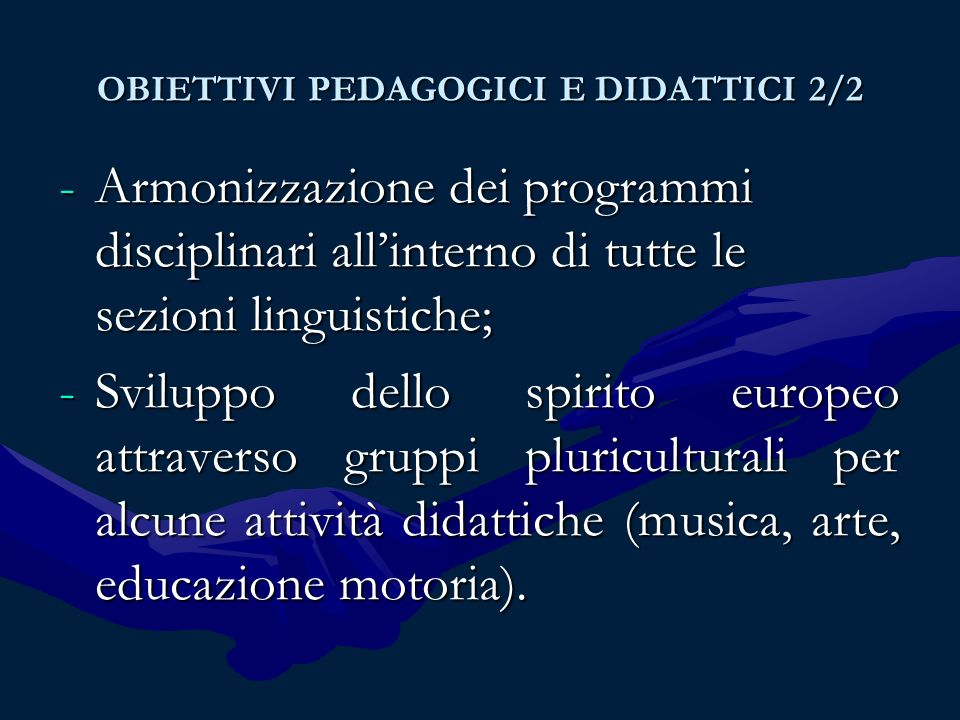 OBIETTIVI PEDAGOGICI E DIDATTICI 2/2 -Armonizzazione dei programmi disciplinari allinterno di tutte le sezioni linguistiche; -Sviluppo dello spirito europeo attraverso gruppi pluriculturali per alcune attività didattiche (musica, arte, educazione motoria).