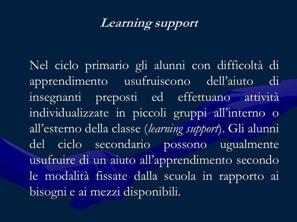 Learning support Nel ciclo primario gli alunni con difficoltà di apprendimento usufruiscono dellaiuto di insegnanti preposti ed effettuano attività individualizzate in piccoli gruppi allinterno o allesterno della classe (learning support).