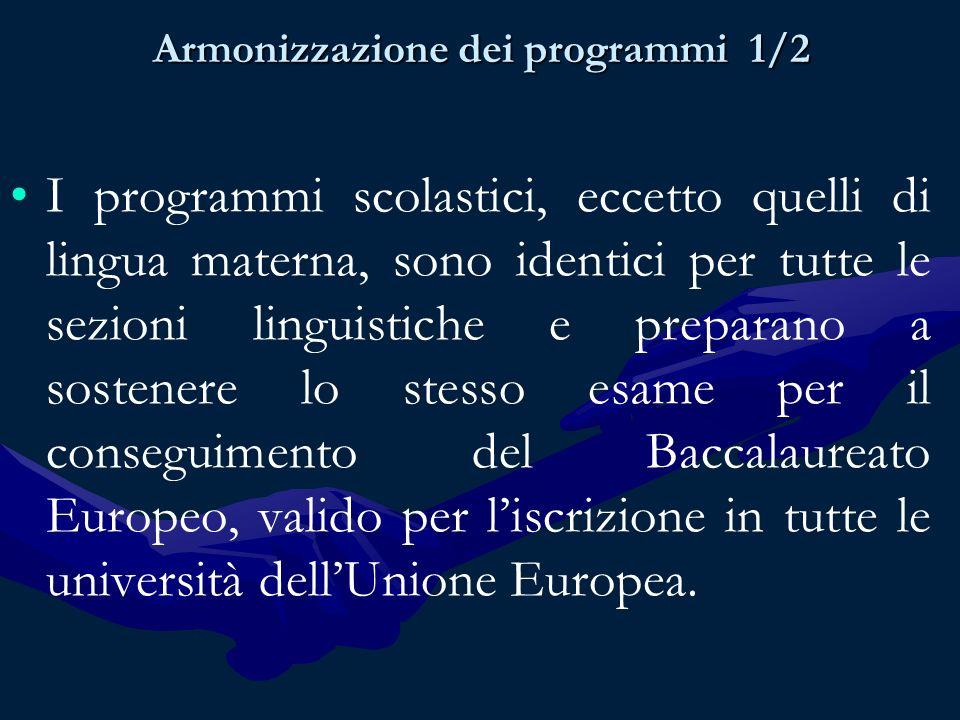 Armonizzazione dei programmi 1/2 I programmi scolastici, eccetto quelli di lingua materna, sono identici per tutte le sezioni linguistiche e preparano a sostenere lo stesso esame per il conseguimento del Baccalaureato Europeo, valido per liscrizione in tutte le università dellUnione Europea.