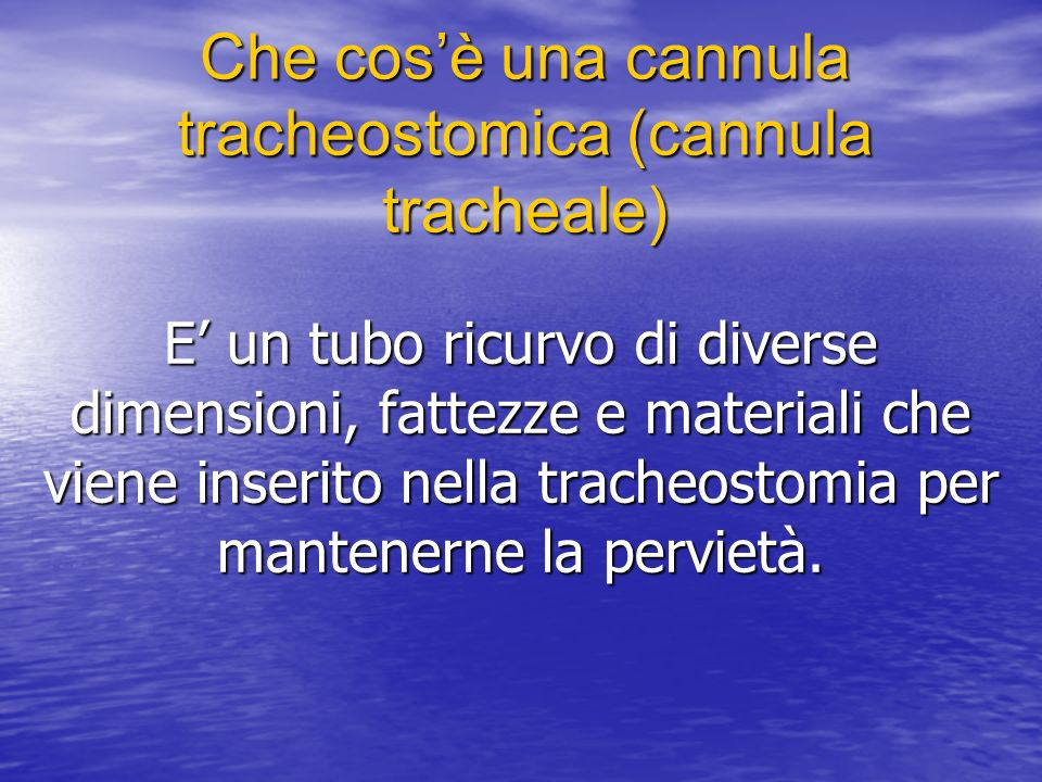 Che cosè una cannula tracheostomica (cannula tracheale) E un tubo ricurvo di diverse dimensioni, fattezze e materiali che viene inserito nella tracheostomia per mantenerne la pervietà.