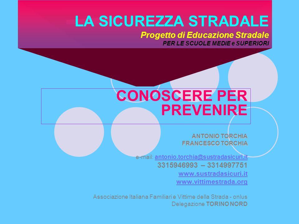 LA SICUREZZA STRADALE Progetto di Educazione Stradale PER LE SCUOLE MEDIE e SUPERIORI CONOSCERE PER PREVENIRE ANTONIO TORCHIA FRANCESCO TORCHIA e-mail: antonio.torchia@sustradasicuri.itantonio.torchia@sustradasicuri.it 3315946993 – 3314997751 www.sustradasicuri.it www.vittimestrada.org Associazione Italiana Familiari e Vittime della Strada - onlus Delegazione TORINO NORD