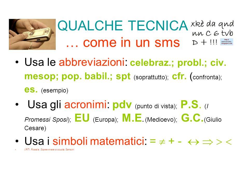 QUALCHE TECNICA … come in un sms Usa le abbreviazioni: celebraz.; probl.; civ. mesop; pop. babil.; spt (soprattutto); cfr. ( confronta); es. (esempio)
