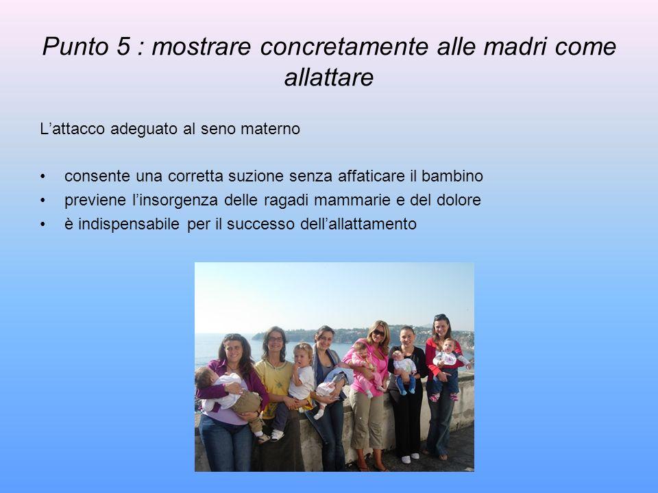 Punto 5 : mostrare concretamente alle madri come allattare Lattacco adeguato al seno materno consente una corretta suzione senza affaticare il bambino