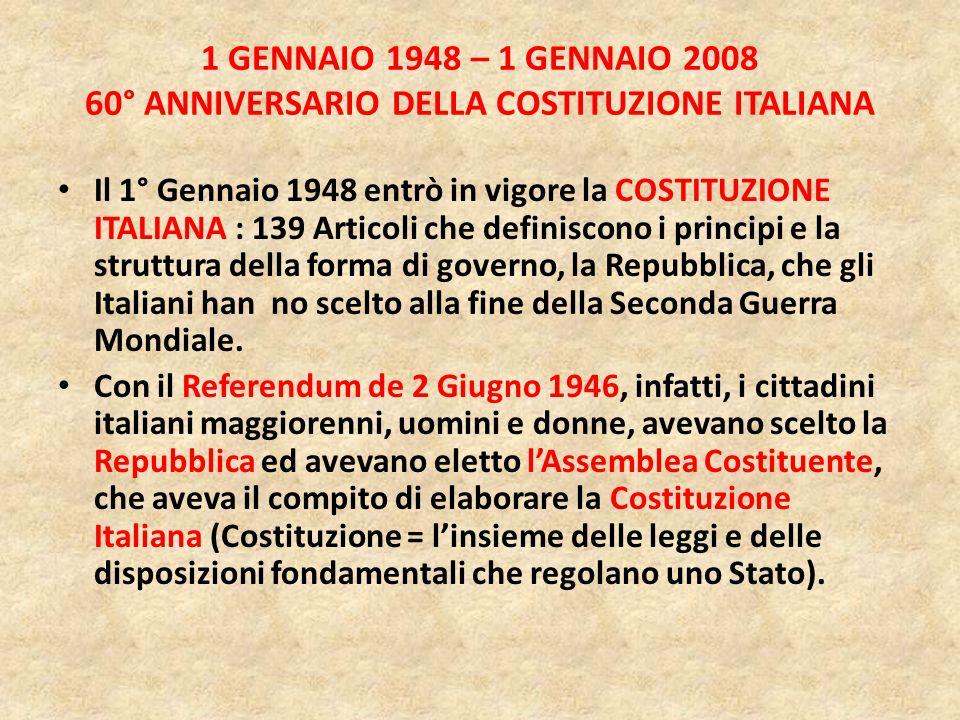 1 GENNAIO 1948 – 1 GENNAIO 2008 60° ANNIVERSARIO DELLA COSTITUZIONE ITALIANA Il 1° Gennaio 1948 entrò in vigore la COSTITUZIONE ITALIANA : 139 Articoli che definiscono i principi e la struttura della forma di governo, la Repubblica, che gli Italiani han no scelto alla fine della Seconda Guerra Mondiale.