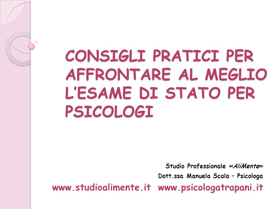 CONSIGLI PRATICI PER AFFRONTARE AL MEGLIO LESAME DI STATO PER PSICOLOGI Studio Professionale «AliMente» Dott.ssa Manuela Scala – Psicologa www.studioa