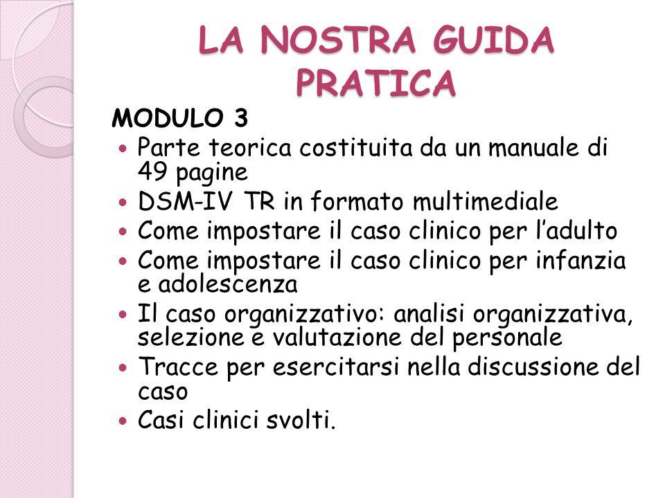 LA NOSTRA GUIDA PRATICA MODULO 3 Parte teorica costituita da un manuale di 49 pagine DSM-IV TR in formato multimediale Come impostare il caso clinico