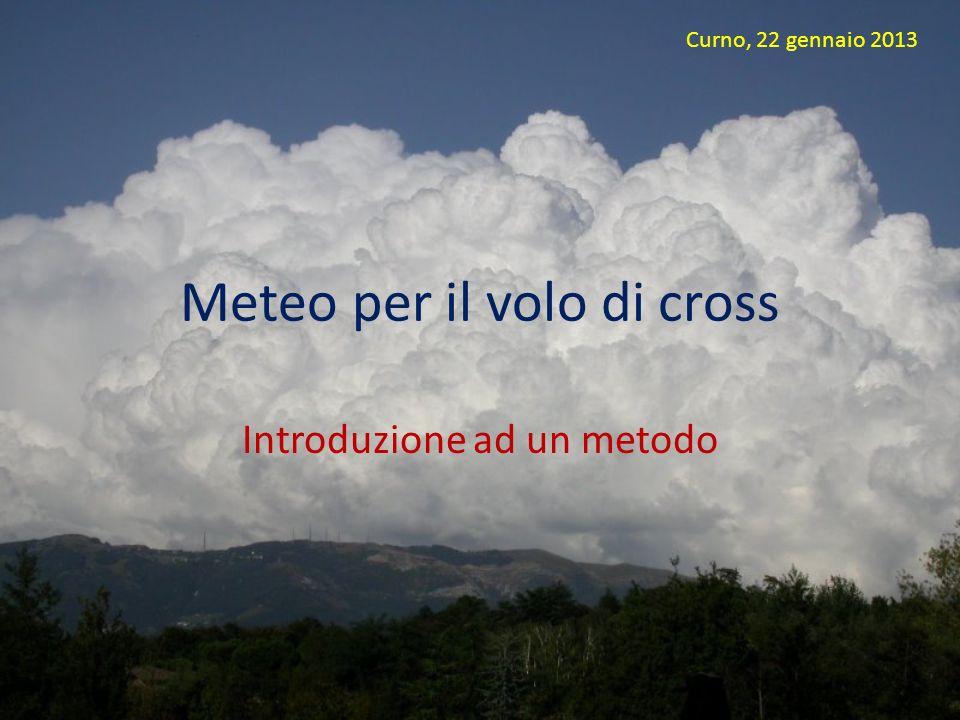 Meteo per il volo di cross Introduzione ad un metodo Curno, 22 gennaio 2013