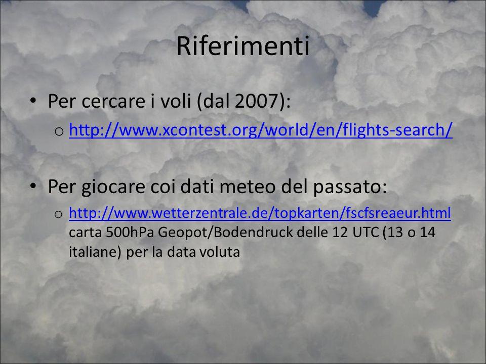 Riferimenti Per cercare i voli (dal 2007): o http://www.xcontest.org/world/en/flights-search/ http://www.xcontest.org/world/en/flights-search/ Per giocare coi dati meteo del passato: o http://www.wetterzentrale.de/topkarten/fscfsreaeur.html carta 500hPa Geopot/Bodendruck delle 12 UTC (13 o 14 italiane) per la data voluta http://www.wetterzentrale.de/topkarten/fscfsreaeur.html