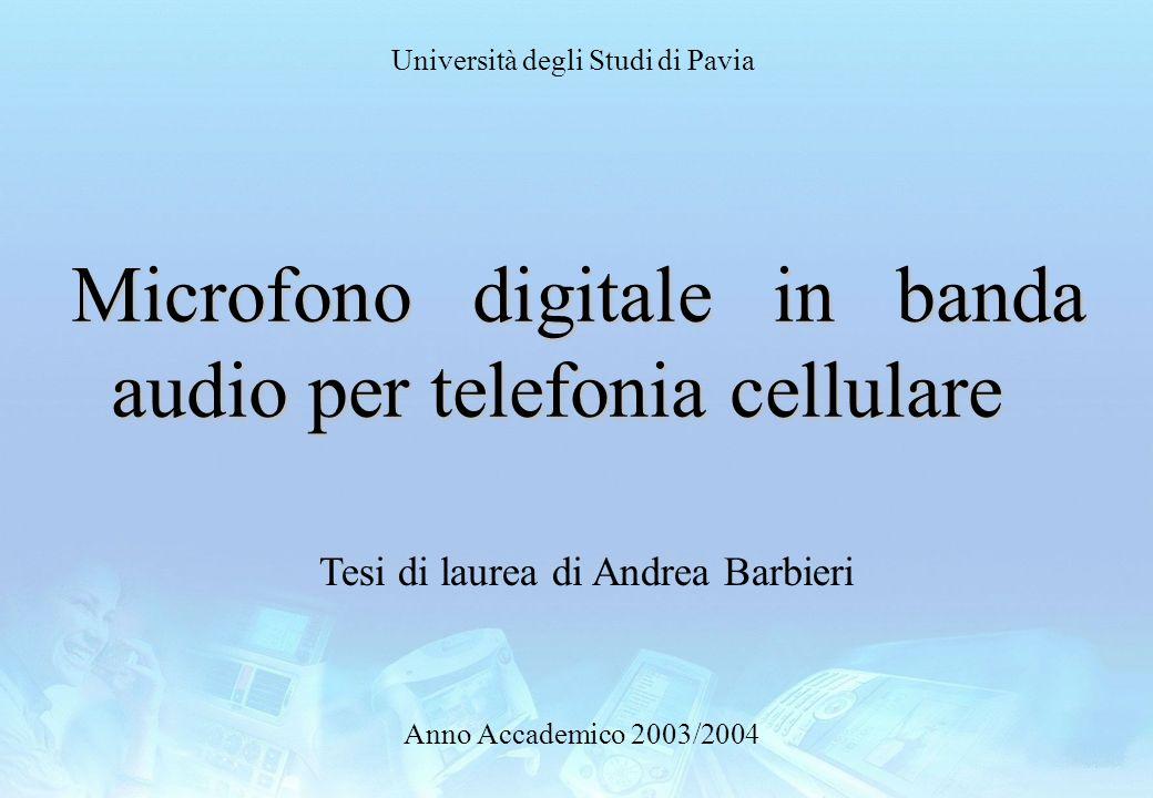 Università degli Studi di Pavia Anno Accademico 2003/2004 Microfono digitale in banda audio per telefonia cellulare Tesi di laurea di Andrea Barbieri