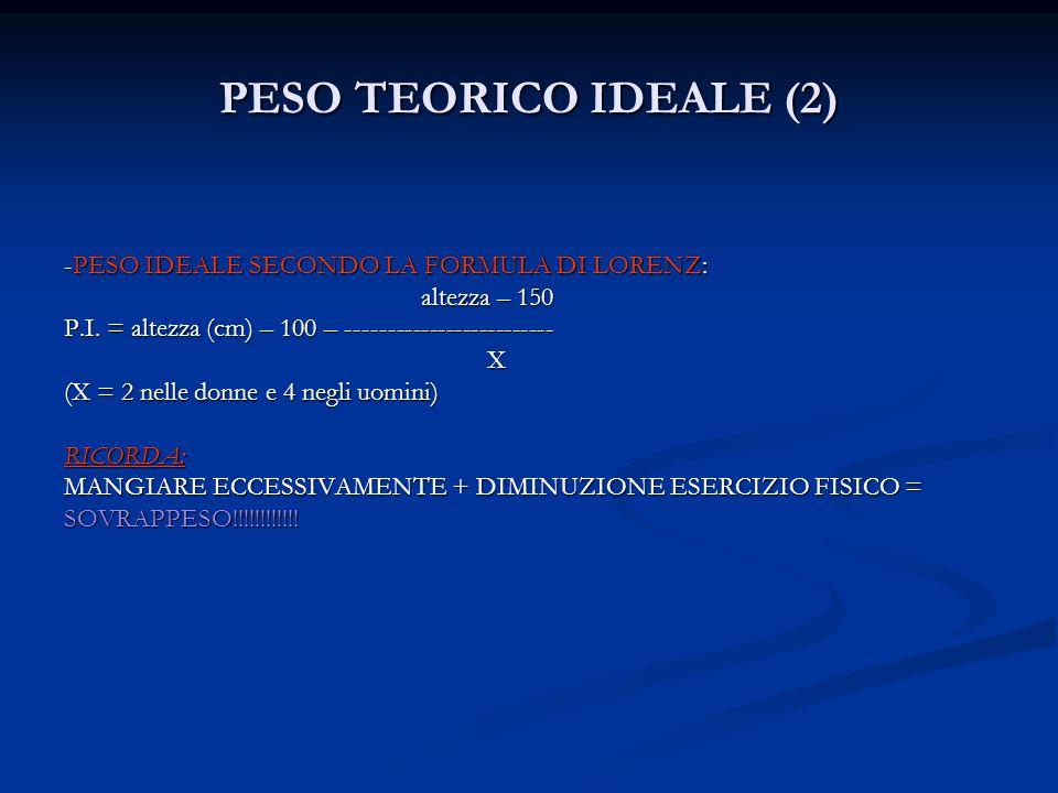 PESO TEORICO IDEALE (2) -PESO IDEALE SECONDO LA FORMULA DI LORENZ: altezza – 150 altezza – 150 P.I. = altezza (cm) – 100 – ------------------------- X