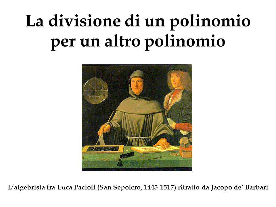 La divisione di un polinomio per un altro polinomio Lalgebrista fra Luca Pacioli (San Sepolcro, 1445-1517) ritratto da Jacopo de Barbari