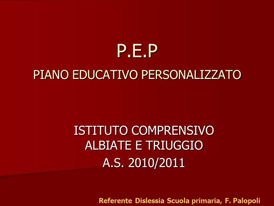 Il P.E.P non è il P.E.I È UN PIANO DI STUDI PERSONALIZZATO LALUNNO DISLESSICO NON HA UNA PROGRAMMAZIONE INDIVIDUALIZZATA E NON VIENE VALUTATO SU OBIETTIVI DIVERSI DA QUELLI DEI COMPAGNI.