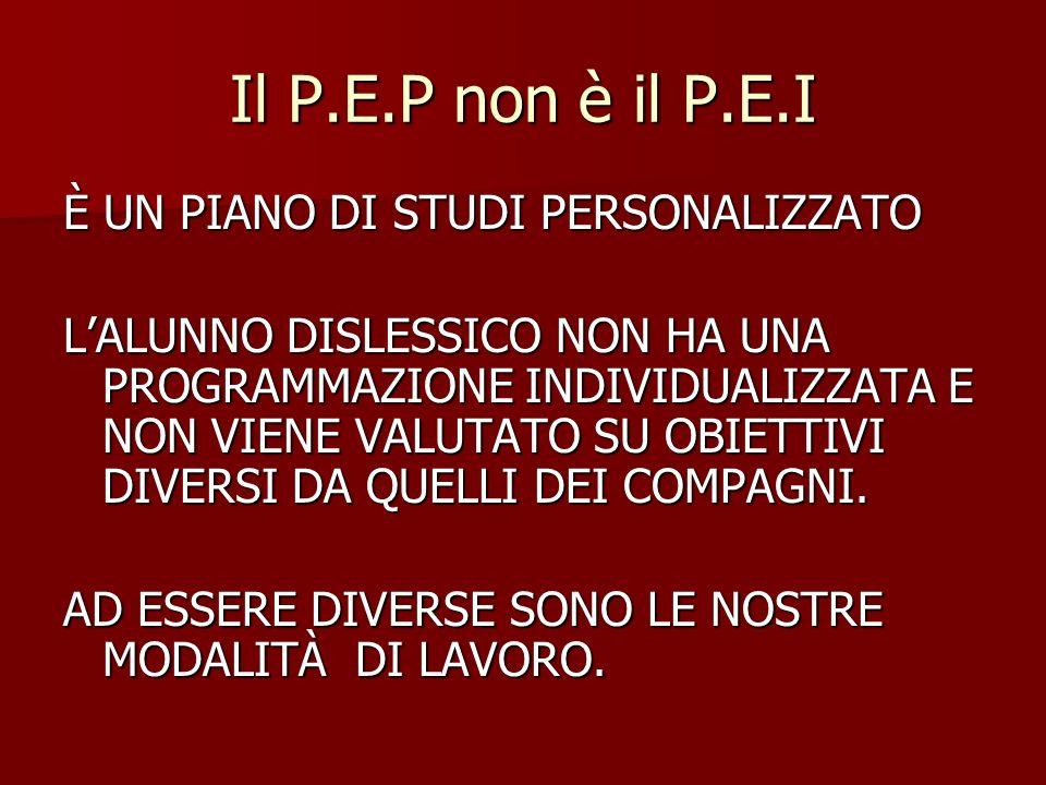 Il P.E.P non è il P.E.I È UN PIANO DI STUDI PERSONALIZZATO LALUNNO DISLESSICO NON HA UNA PROGRAMMAZIONE INDIVIDUALIZZATA E NON VIENE VALUTATO SU OBIET