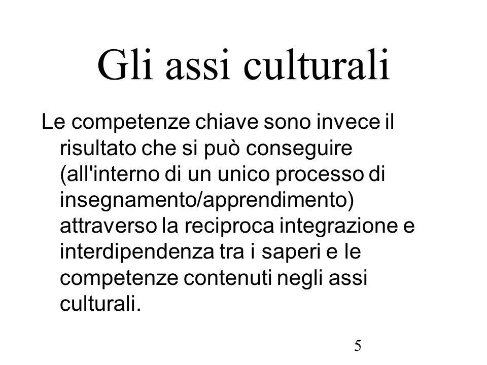 5 Gli assi culturali Le competenze chiave sono invece il risultato che si può conseguire (all'interno di un unico processo di insegnamento/apprendimen