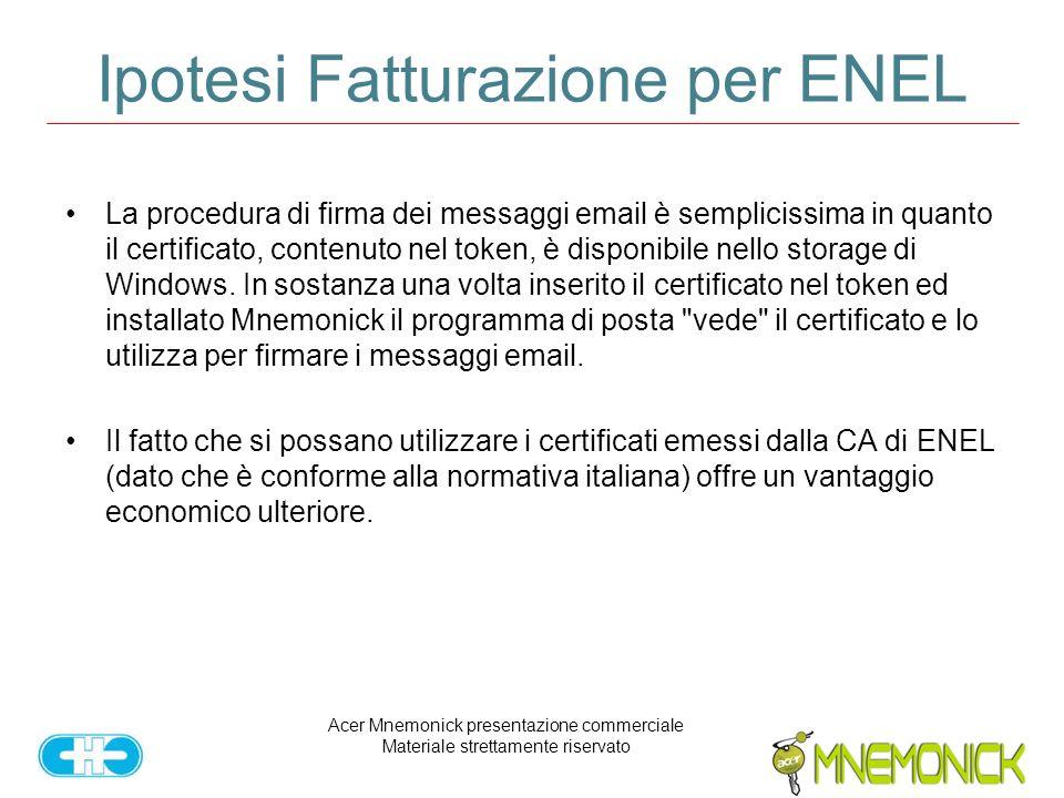 Acer Mnemonick presentazione commerciale Materiale strettamente riservato Ipotesi Fatturazione per ENEL La procedura di firma dei messaggi email è semplicissima in quanto il certificato, contenuto nel token, è disponibile nello storage di Windows.