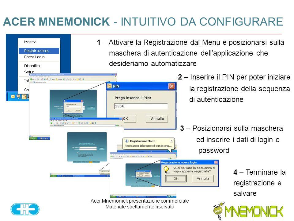 Acer Mnemonick presentazione commerciale Materiale strettamente riservato ACER MNEMONICK - INTUITIVO DA CONFIGURARE 1 – Attivare la Registrazione dal Menu e posizionarsi sulla maschera di autenticazione dellapplicazione che desideriamo automatizzare 2 – Inserire il PIN per poter iniziare la registrazione della sequenza di autenticazione 3 – Posizionarsi sulla maschera ed inserire i dati di login e password 4 – Terminare la registrazione e salvare