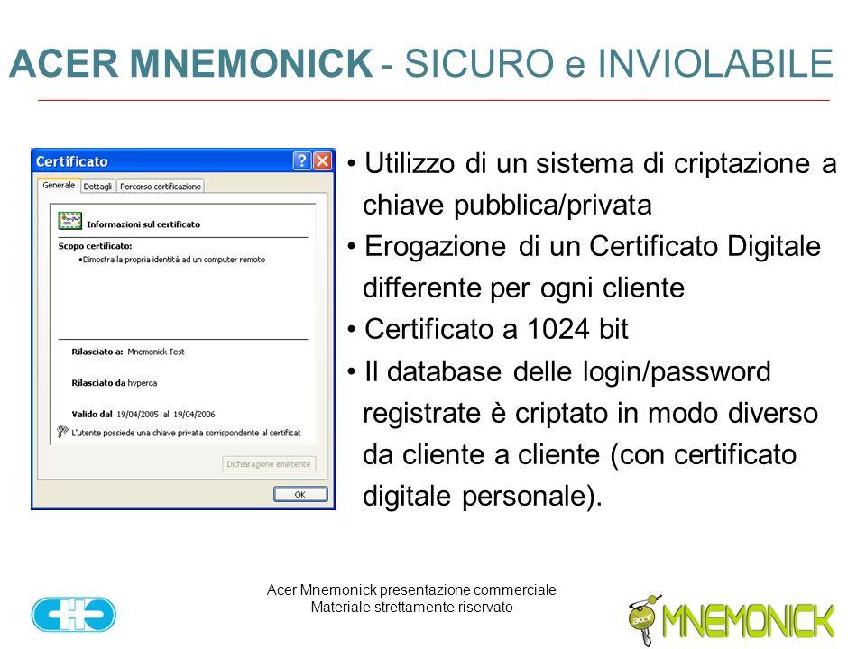 Acer Mnemonick presentazione commerciale Materiale strettamente riservato ACER MNEMONICK - SICURO e INVIOLABILE Utilizzo di un sistema di criptazione a chiave pubblica/privata Erogazione di un Certificato Digitale differente per ogni cliente Certificato a 1024 bit Il database delle login/password registrate è criptato in modo diverso da cliente a cliente (con certificato digitale personale).