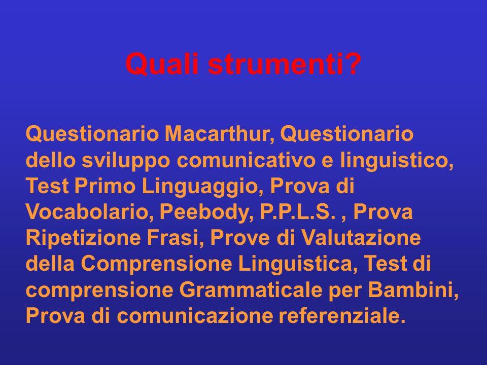 Quali strumenti? Questionario Macarthur, Questionario dello sviluppo comunicativo e linguistico, Test Primo Linguaggio, Prova di Vocabolario, Peebody,