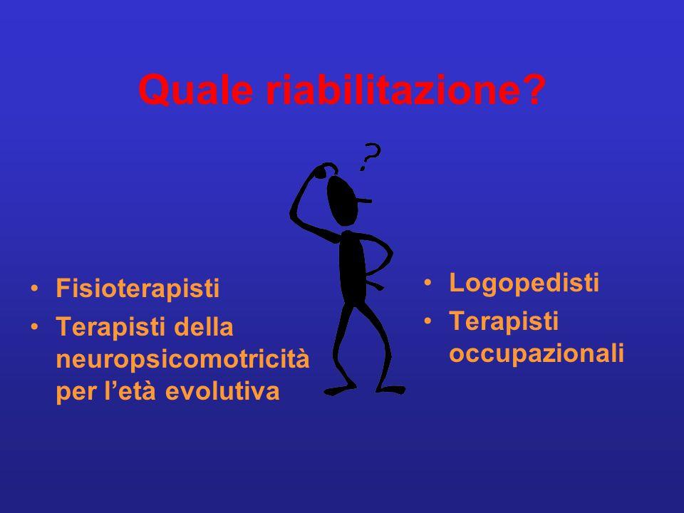 Quale riabilitazione? Fisioterapisti Terapisti della neuropsicomotricità per letà evolutiva Logopedisti Terapisti occupazionali