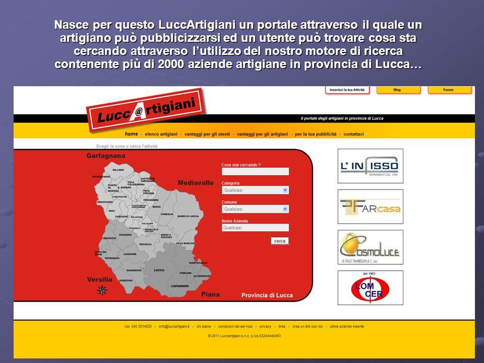 Nasce per questo LuccArtigiani un portale attraverso il quale un artigiano può pubblicizzarsi ed un utente può trovare cosa sta cercando attraverso lutilizzo del nostro motore di ricerca contenente più di 2000 aziende artigiane in provincia di Lucca…