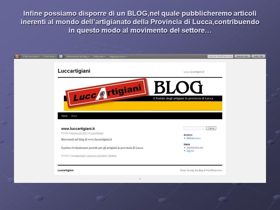 Infine possiamo disporre di un BLOG,nel quale pubblicheremo articoli inerenti al mondo dellartigianato della Provincia di Lucca,contribuendo in questo modo al movimento del settore…