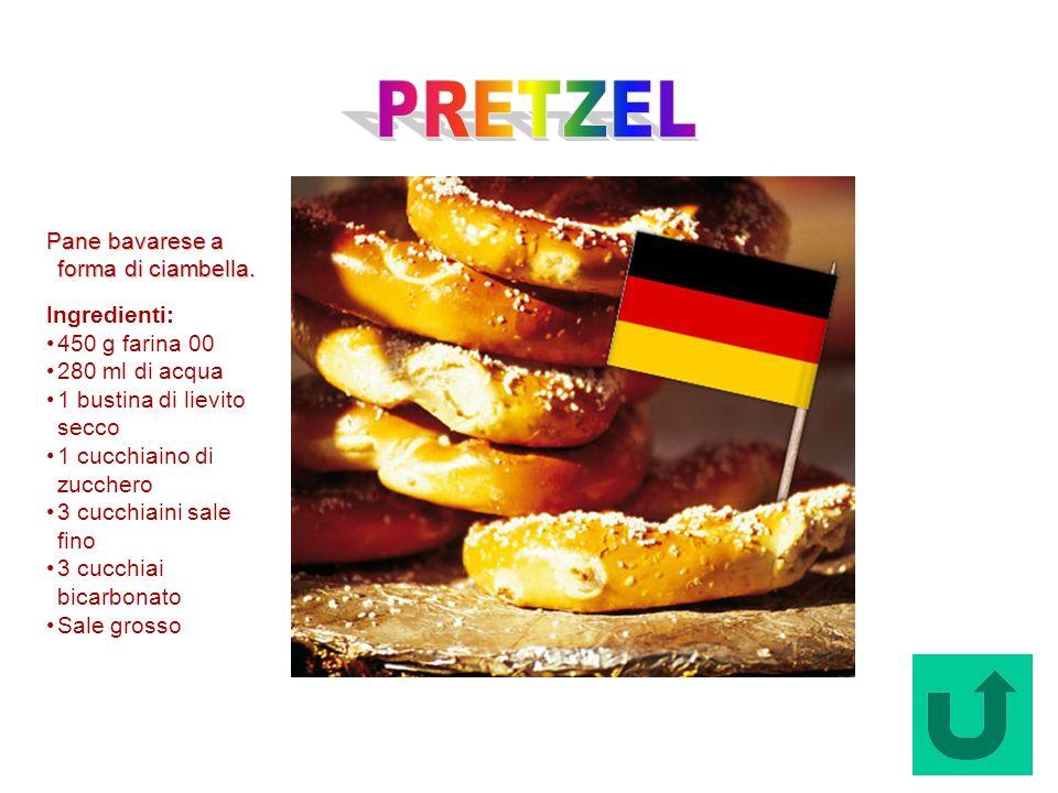 Pretzel (Germania) Pane bavarese a forma di ciambella. Ingredienti: 450 g farina 00 280 ml di acqua 1 bustina di lievito secco 1 cucchiaino di zuccher