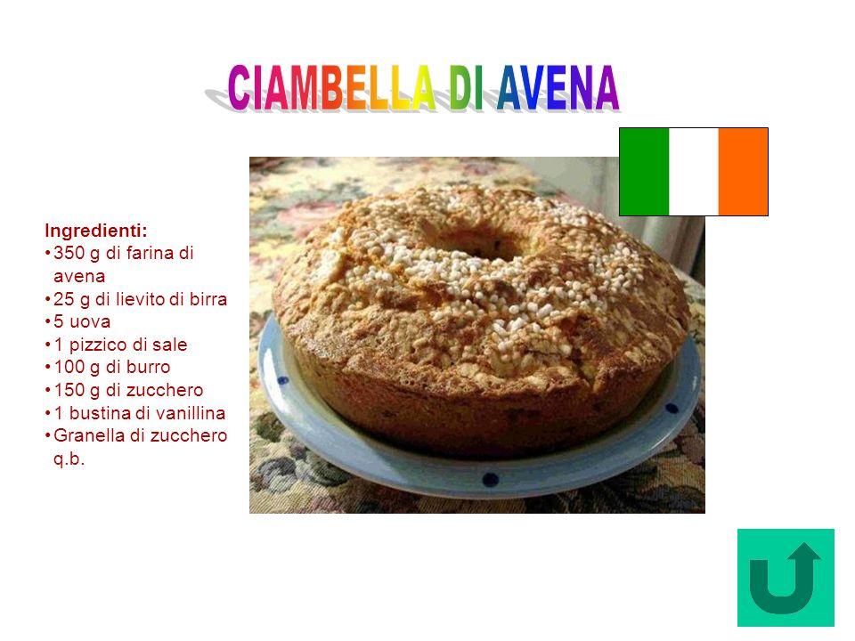 Ciambella di Avena (Irlanda) Ingredienti: 350 g di farina di avena 25 g di lievito di birra 5 uova 1 pizzico di sale 100 g di burro 150 g di zucchero