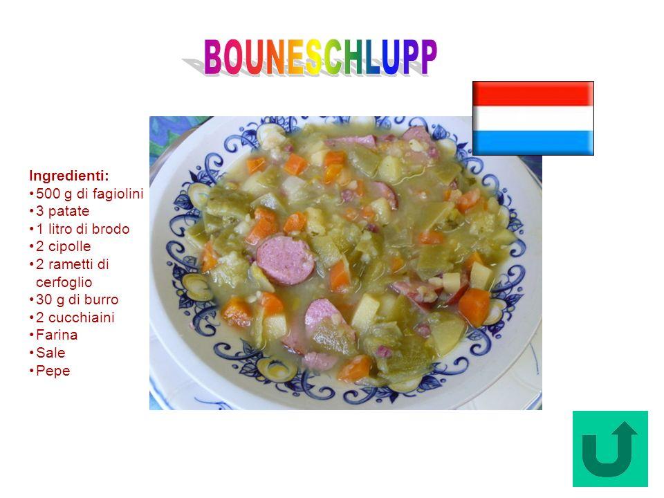 Bouneschlupp (Lussemburgo) Ingredienti: 500 g di fagiolini 3 patate 1 litro di brodo 2 cipolle 2 rametti di cerfoglio 30 g di burro 2 cucchiaini Farin