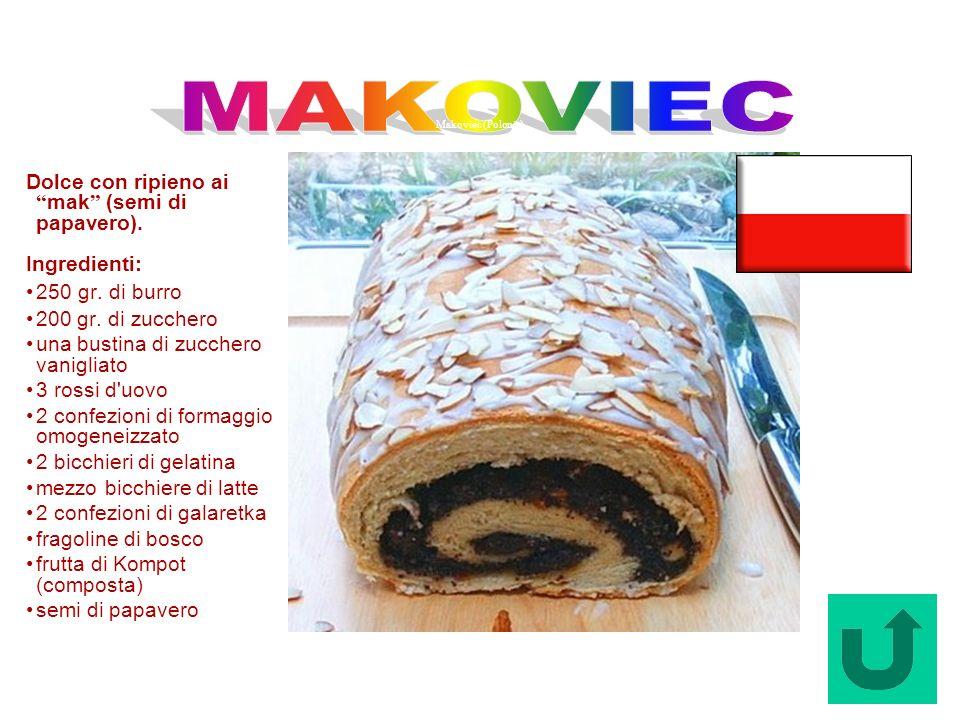 Makoviec (Polonia) Dolce con ripieno ai mak (semi di papavero). Ingredienti: 250 gr. di burro 200 gr. di zucchero una bustina di zucchero vanigliato 3