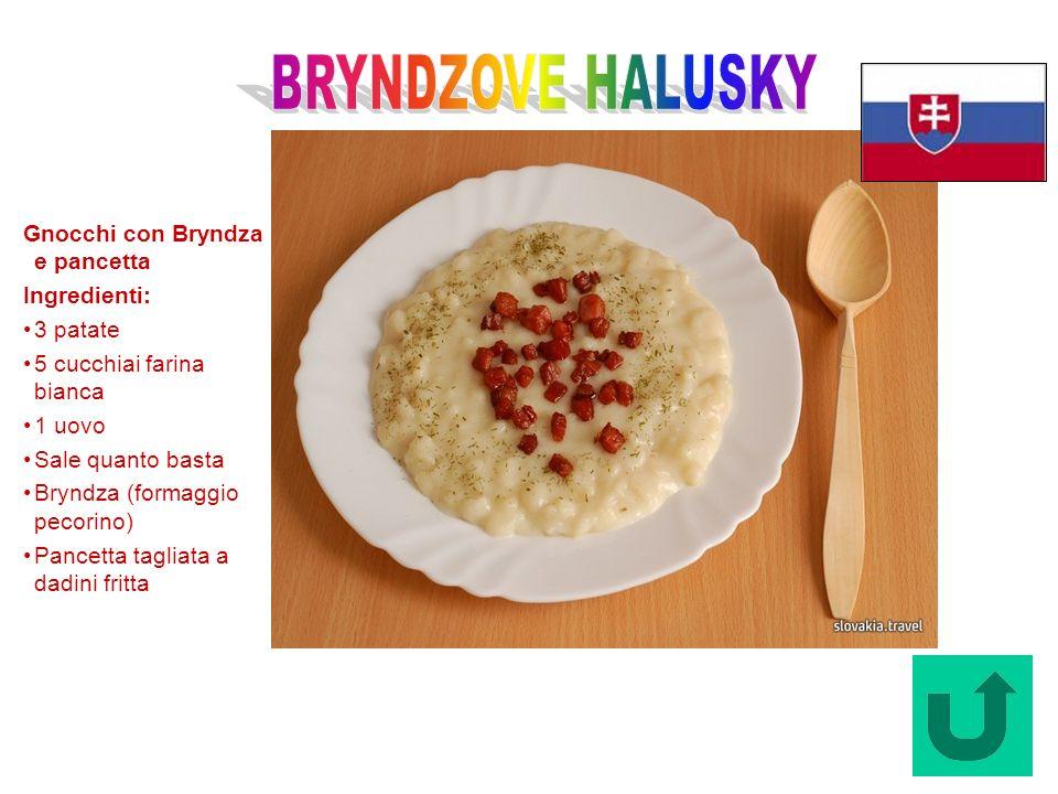 Bryndzove halusky (Slovacchia) Gnocchi con Bryndza e pancetta Ingredienti: 3 patate 5 cucchiai farina bianca 1 uovo Sale quanto basta Bryndza (formagg