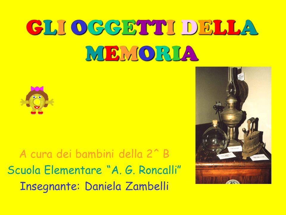 GLI OGGETTI DELLA MEMORIA A cura dei bambini della 2^ B Scuola Elementare A. G. Roncalli Insegnante: Daniela Zambelli