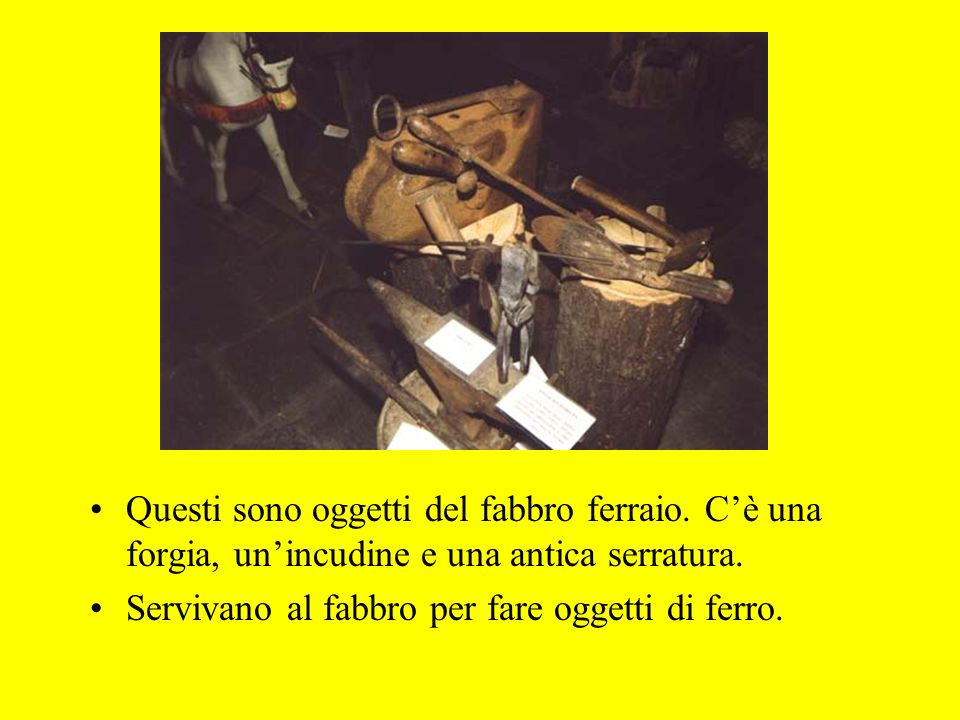 Questi sono oggetti del fabbro ferraio. Cè una forgia, unincudine e una antica serratura. Servivano al fabbro per fare oggetti di ferro.