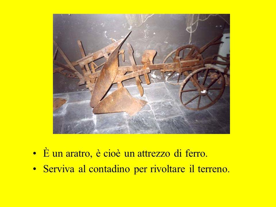 È un aratro, è cioè un attrezzo di ferro. Serviva al contadino per rivoltare il terreno.