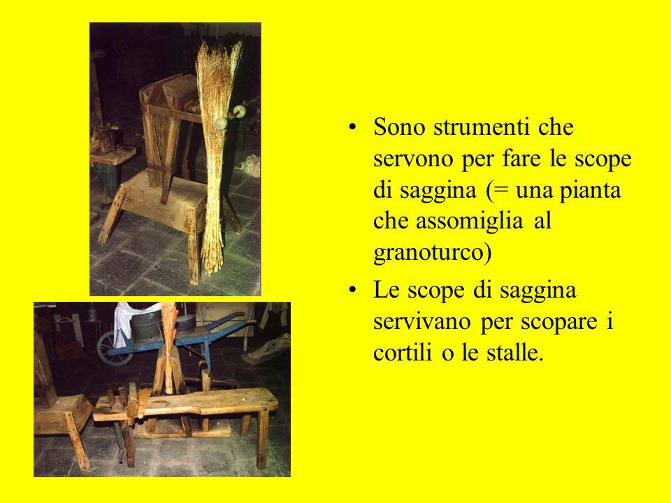 Sono strumenti che servono per fare le scope di saggina (= una pianta che assomiglia al granoturco) Le scope di saggina servivano per scopare i cortili o le stalle.