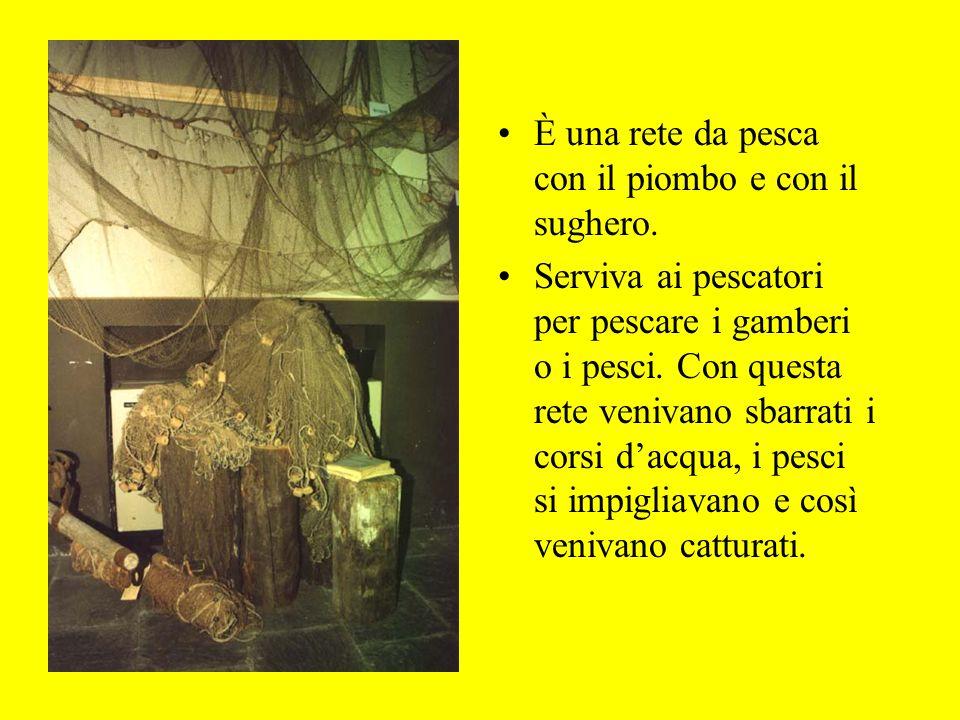 È una rete da pesca con il piombo e con il sughero. Serviva ai pescatori per pescare i gamberi o i pesci. Con questa rete venivano sbarrati i corsi da