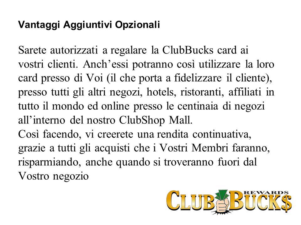 Vantaggi Aggiuntivi Opzionali Sarete autorizzati a regalare la ClubBucks card ai vostri clienti. Anchessi potranno così utilizzare la loro card presso