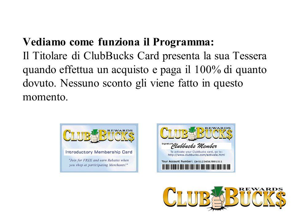 Vediamo come funziona il Programma: Il Titolare di ClubBucks Card presenta la sua Tessera quando effettua un acquisto e paga il 100% di quanto dovuto.
