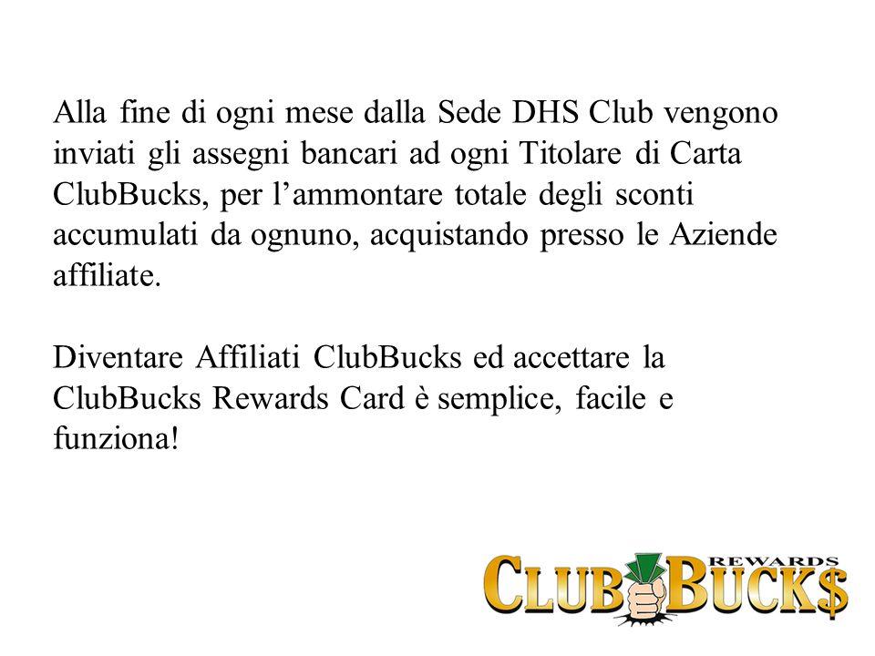 Alla fine di ogni mese dalla Sede DHS Club vengono inviati gli assegni bancari ad ogni Titolare di Carta ClubBucks, per lammontare totale degli sconti