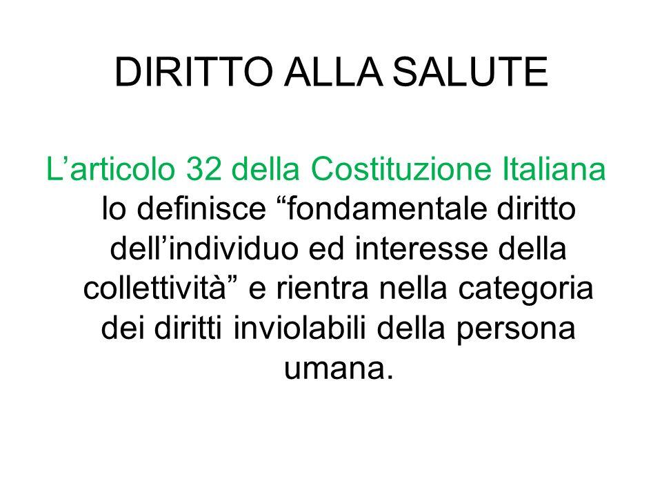 DIRITTO ALLA SALUTE Larticolo 32 della Costituzione Italiana lo definisce fondamentale diritto dellindividuo ed interesse della collettività e rientra