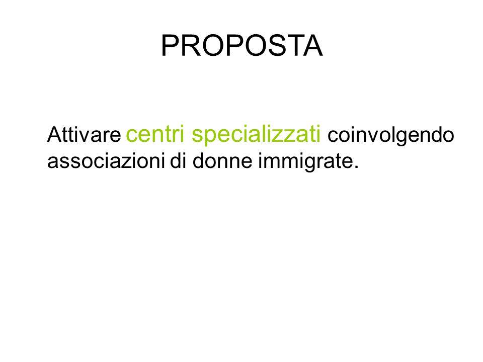 PROPOSTA Attivare centri specializzati coinvolgendo associazioni di donne immigrate.