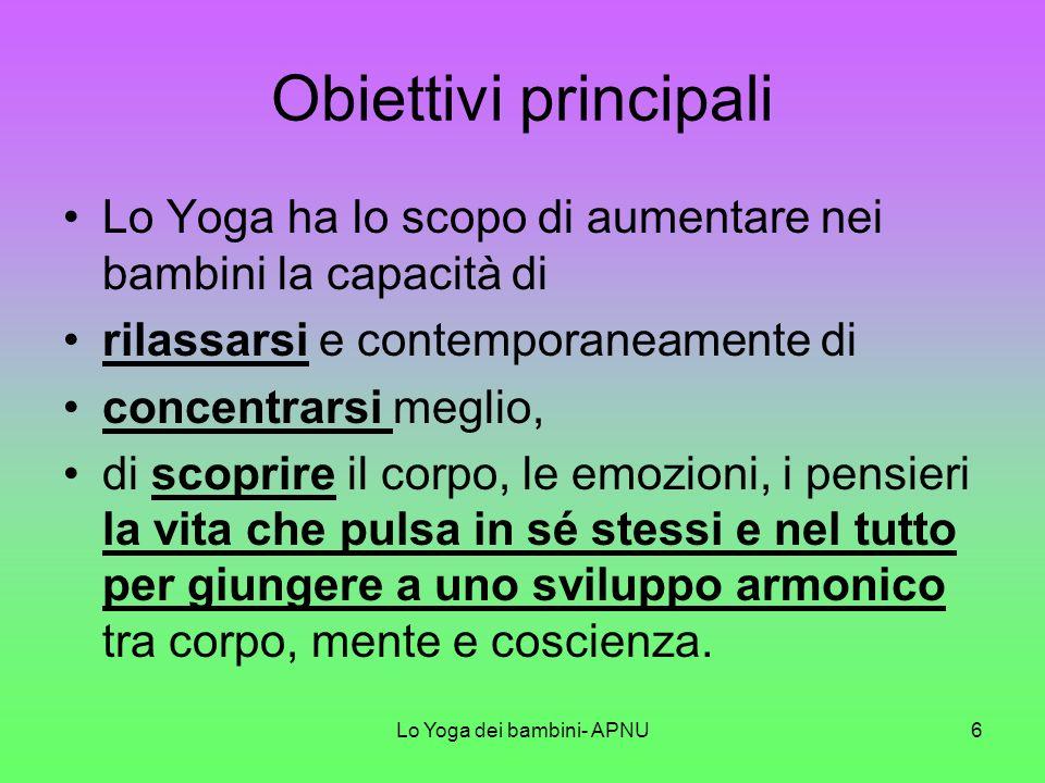 Lo Yoga dei bambini- APNU6 Obiettivi principali Lo Yoga ha lo scopo di aumentare nei bambini la capacità di rilassarsi e contemporaneamente di concentrarsi meglio, di scoprire il corpo, le emozioni, i pensieri la vita che pulsa in sé stessi e nel tutto per giungere a uno sviluppo armonico tra corpo, mente e coscienza.