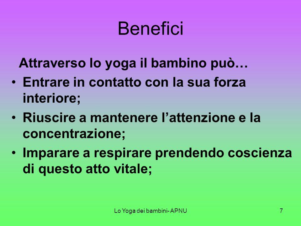 Lo Yoga dei bambini- APNU7 Benefici Attraverso lo yoga il bambino può… Entrare in contatto con la sua forza interiore; Riuscire a mantenere lattenzione e la concentrazione; Imparare a respirare prendendo coscienza di questo atto vitale;