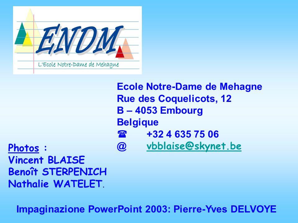 Ecole Notre-Dame de Mehagne Rue des Coquelicots, 12 B – 4053 Embourg Belgique +32 4 635 75 06 @ vbblaise@skynet.be vbblaise@skynet.be Impaginazione PowerPoint 2003: Pierre-Yves DELVOYE Photos : Vincent BLAISE Benoît STERPENICH Nathalie WATELET.