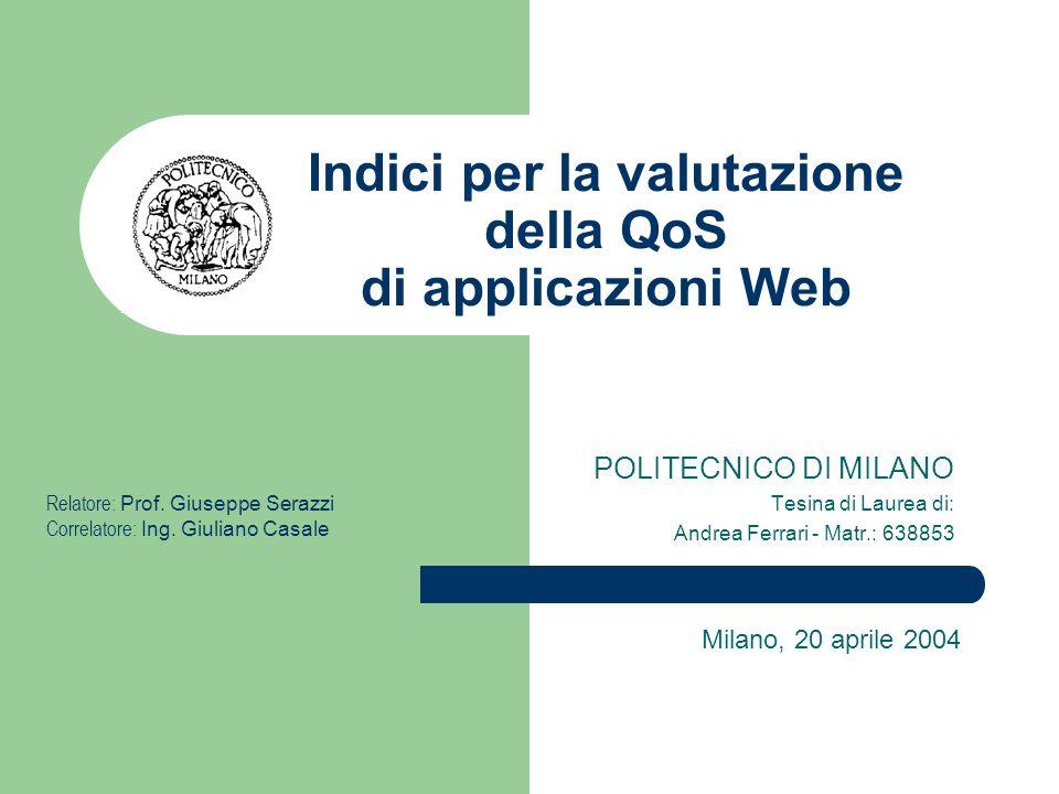 Indici per la valutazione della QoS di applicazioni Web POLITECNICO DI MILANO Tesina di Laurea di: Andrea Ferrari - Matr.: 638853 Milano, 20 aprile 2004 Relatore: Prof.