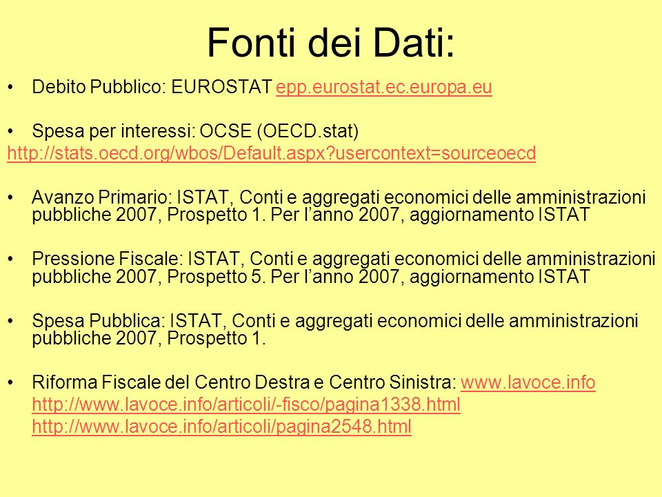 Fonti dei Dati: Debito Pubblico: EUROSTAT epp.eurostat.ec.europa.euepp.eurostat.ec.europa.eu Spesa per interessi: OCSE (OECD.stat) http://stats.oecd.org/wbos/Default.aspx?usercontext=sourceoecd Avanzo Primario: ISTAT, Conti e aggregati economici delle amministrazioni pubbliche 2007, Prospetto 1.