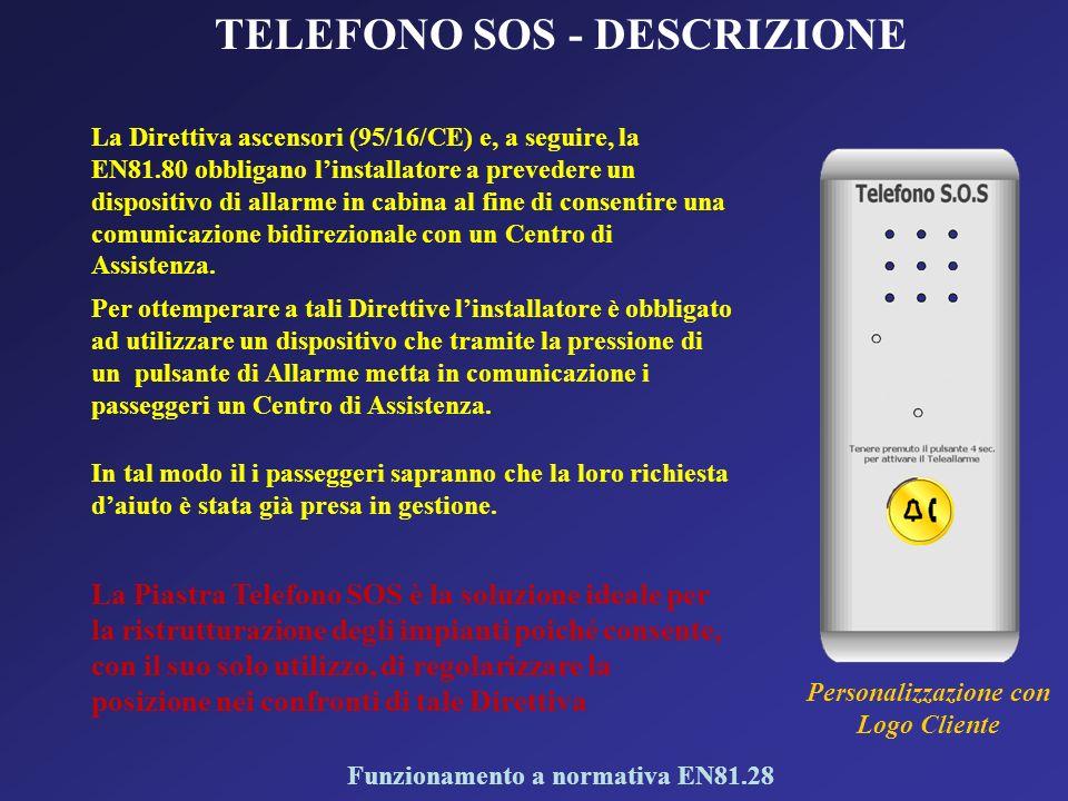 TELEFONO SOS - DESCRIZIONE La Direttiva ascensori (95/16/CE) e, a seguire, la EN81.80 obbligano linstallatore a prevedere un dispositivo di allarme in cabina al fine di consentire una comunicazione bidirezionale con un Centro di Assistenza.