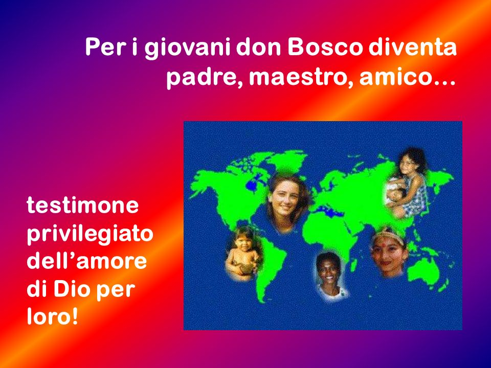 Per i giovani don Bosco diventa padre, maestro, amico… testimone privilegiato dellamore di Dio per loro!