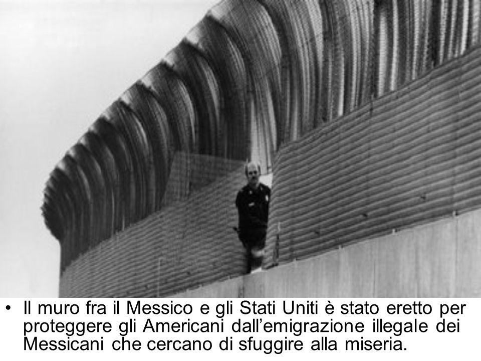 Il muro fra il Messico e gli Stati Uniti è stato eretto per proteggere gli Americani dallemigrazione illegale dei Messicani che cercano di sfuggire al